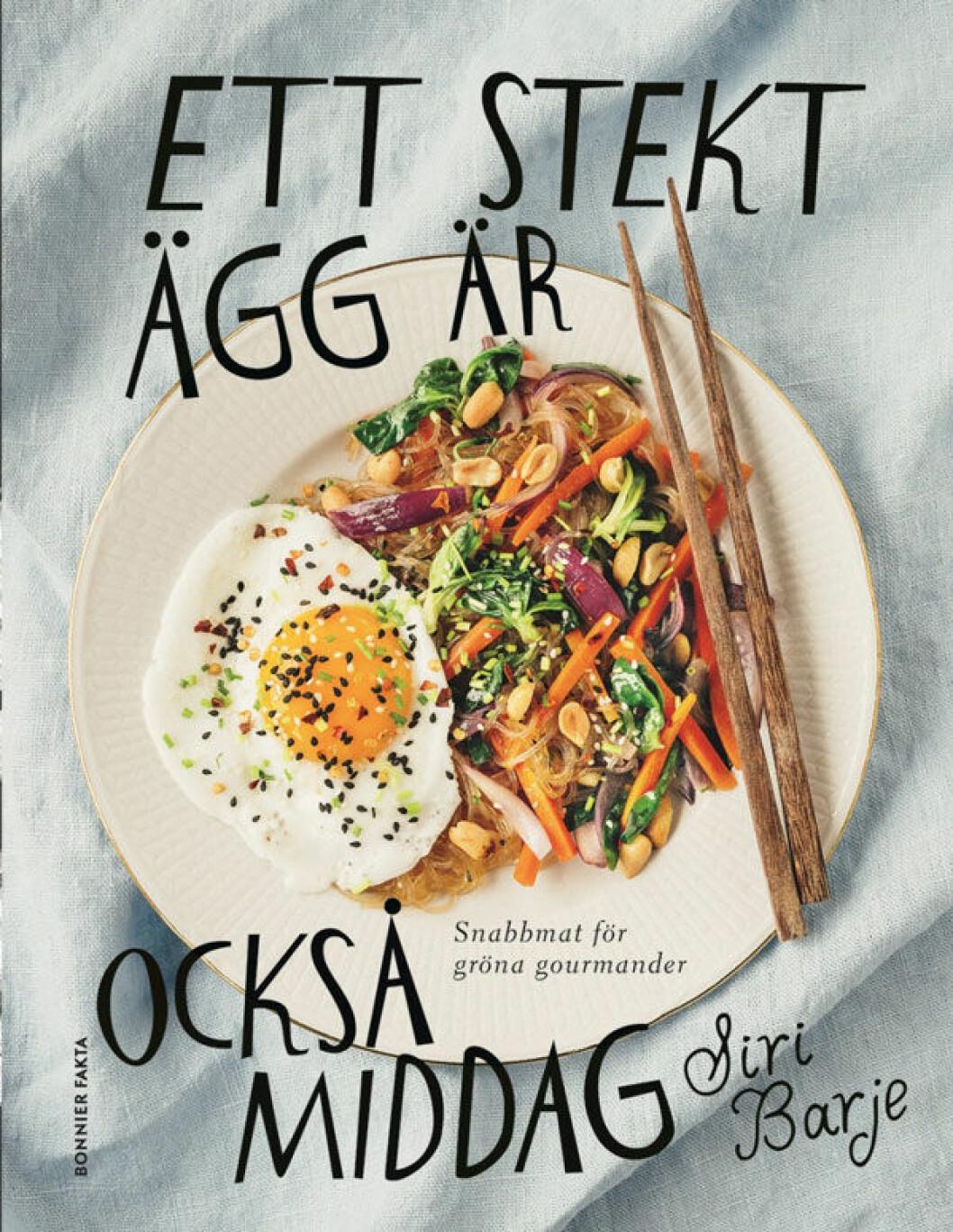 Kokboken Ett stekt ägg är också middag – snabbmat för gröna gourmander av Siri Barje.